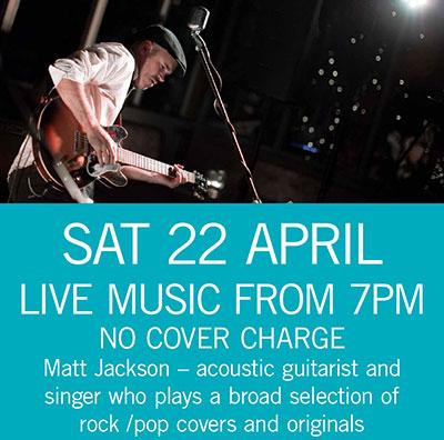 LIVE MUSIC - Matt Jackson Sat 22 April 7pm
